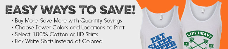 Easy Ways to Save - Buy More, Save More With Quantity Savings - Choose Fewer Colors And Locations To Print - Select 100% Cotton or HD Shirts - Pick White Shirts Instead Of Colored