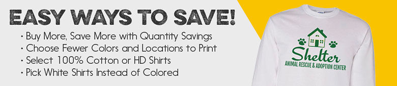 Easy Ways to Save! Buy More, Save More With Quantity Savings. Choose Fewer Colors And Locations To Print. Select 100% Cotton or HD Shirts. Pick White Shirts Instead Of Colored